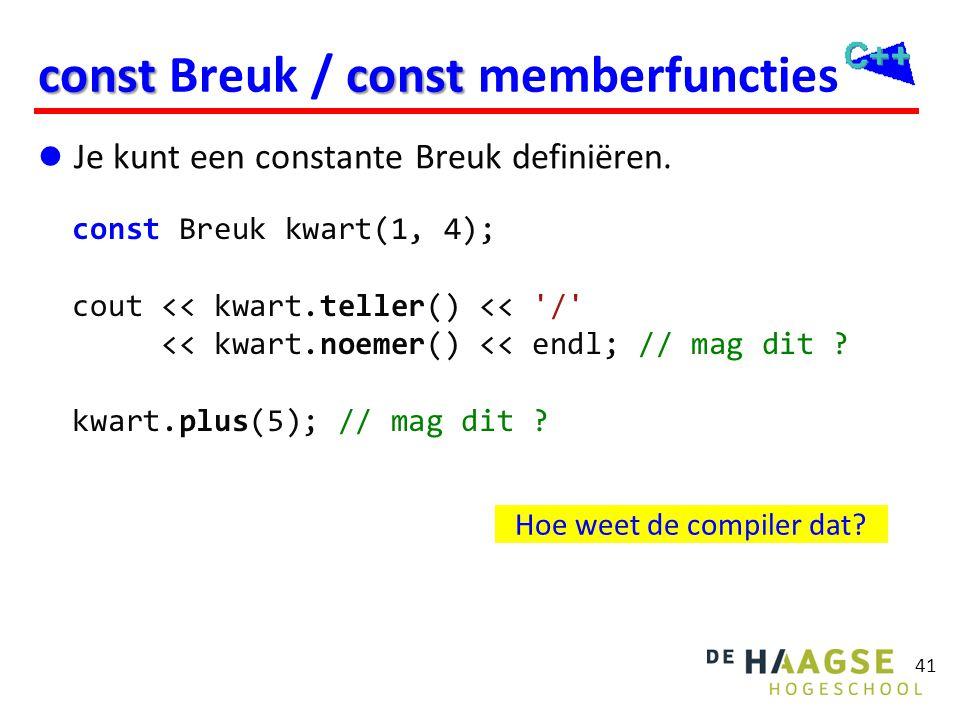 41 constconst const Breuk / const memberfuncties  Je kunt een constante Breuk definiëren. const Breuk kwart(1, 4); cout << kwart.teller() << '/' << k