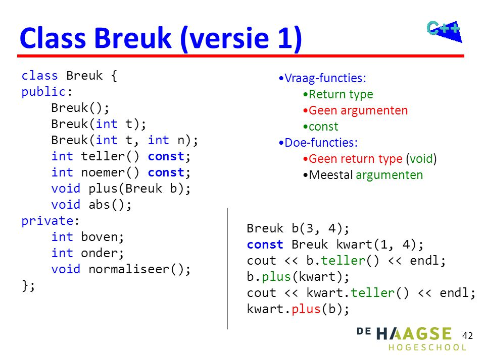 42 Class Breuk (versie 1) class Breuk { public: Breuk(); Breuk(int t); Breuk(int t, int n); int teller() const; int noemer() const; void plus(Breuk b)