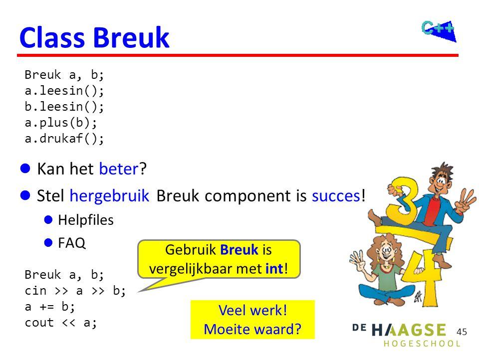 45 Class Breuk  Kan het beter?  Stel hergebruik Breuk component is succes!  Helpfiles  FAQ Breuk a, b; a.leesin(); b.leesin(); a.plus(b); a.drukaf