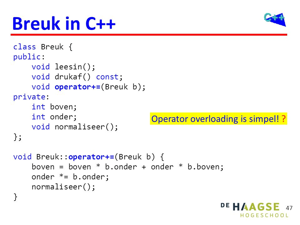 47 Breuk in C++ class Breuk { public: void leesin(); void drukaf() const; void operator+=(Breuk b); private: int boven; int onder; void normaliseer();