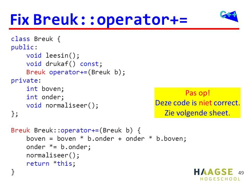 class Breuk { public: void leesin(); void drukaf() const; Breuk operator+=(Breuk b); private: int boven; int onder; void normaliseer(); }; Breuk Breuk