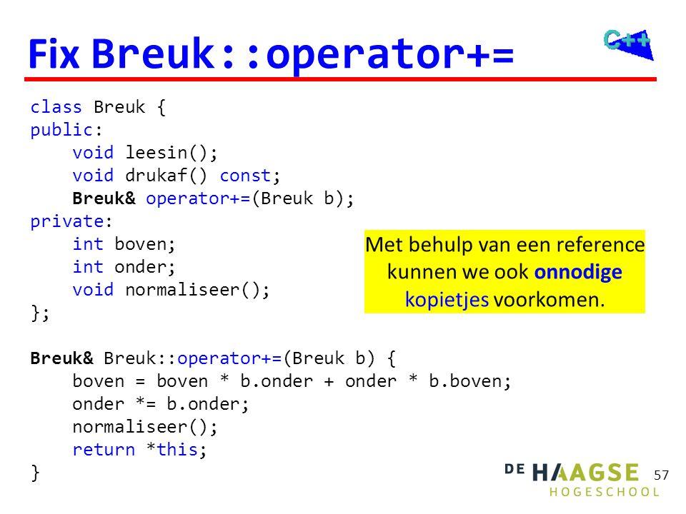 57 Fix Breuk::operator+= class Breuk { public: void leesin(); void drukaf() const; Breuk& operator+=(Breuk b); private: int boven; int onder; void nor