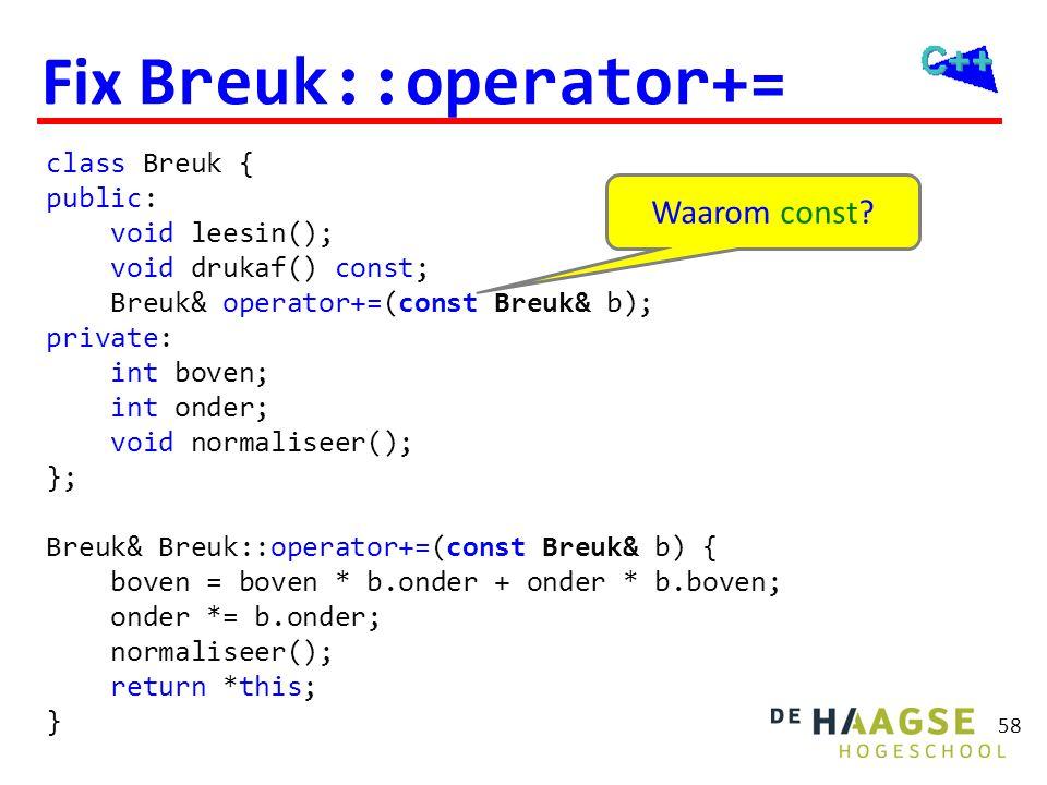 58 Fix Breuk::operator+= class Breuk { public: void leesin(); void drukaf() const; Breuk& operator+=(const Breuk& b); private: int boven; int onder; v