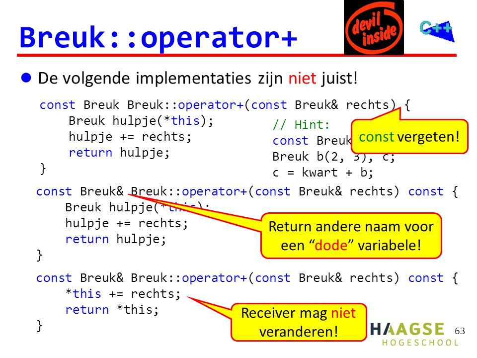 63 Breuk::operator+  De volgende implementaties zijn niet juist! const Breuk Breuk::operator+(const Breuk& rechts) { Breuk hulpje(*this); hulpje += r