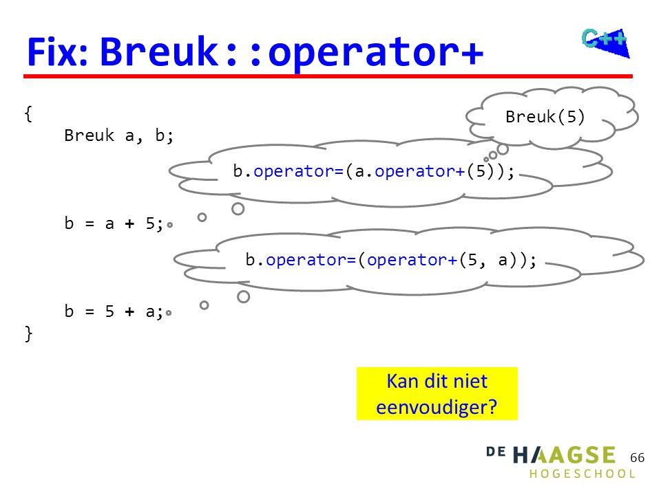 66 Fix: Breuk::operator+ { Breuk a, b; b = a + 5; b = 5 + a; } b.operator=(a.operator+(5)); Breuk(5) b.operator=(operator+(5, a)); Kan dit niet eenvou