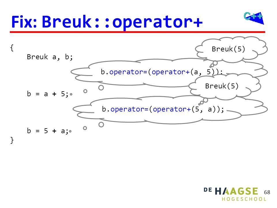 68 Fix: Breuk::operator+ { Breuk a, b; b = a + 5; b = 5 + a; } b.operator=(operator+(a, 5)); Breuk(5) b.operator=(operator+(5, a)); Breuk(5)