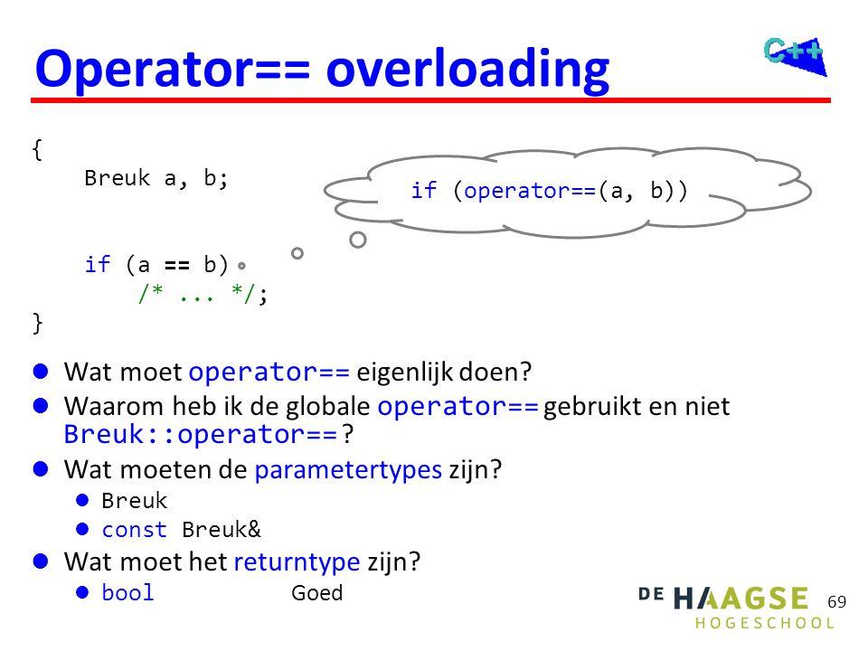 69 Operator== overloading  Wat moet operator== eigenlijk doen?  Waarom heb ik de globale operator== gebruikt en niet Breuk::operator== ?  Wat moete