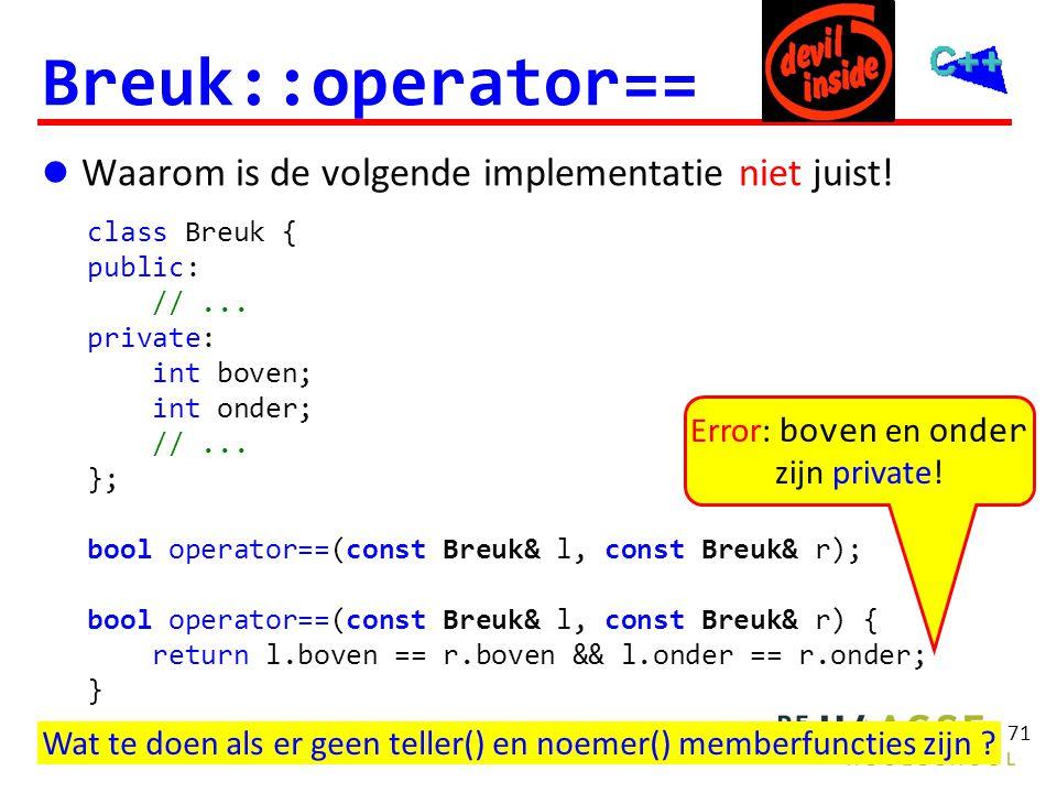 71 Breuk::operator==  Waarom is de volgende implementatie niet juist! Error: boven en onder zijn private! class Breuk { public: //... private: int bo