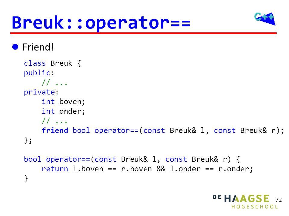 72 Breuk::operator==  Friend! class Breuk { public: //... private: int boven; int onder; //... friend bool operator==(const Breuk& l, const Breuk& r)