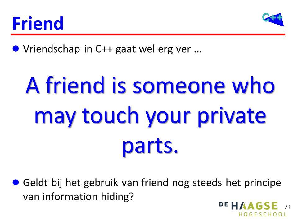 73 Friend  Vriendschap in C++ gaat wel erg ver...  Geldt bij het gebruik van friend nog steeds het principe van information hiding? A friend is some
