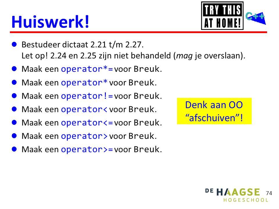 74 Huiswerk!  Bestudeer dictaat 2.21 t/m 2.27. Let op! 2.24 en 2.25 zijn niet behandeld (mag je overslaan).  Maak een operator*= voor Breuk.  Maak