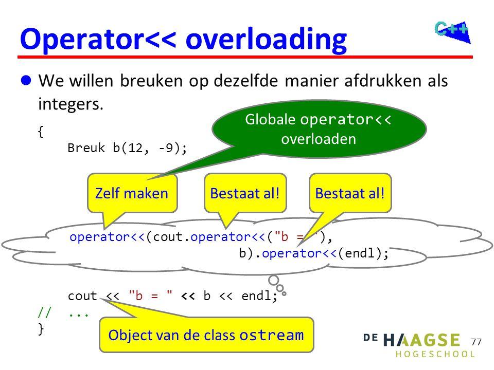 77 Operator<< overloading  We willen breuken op dezelfde manier afdrukken als integers. { Breuk b(12, -9); cout <<