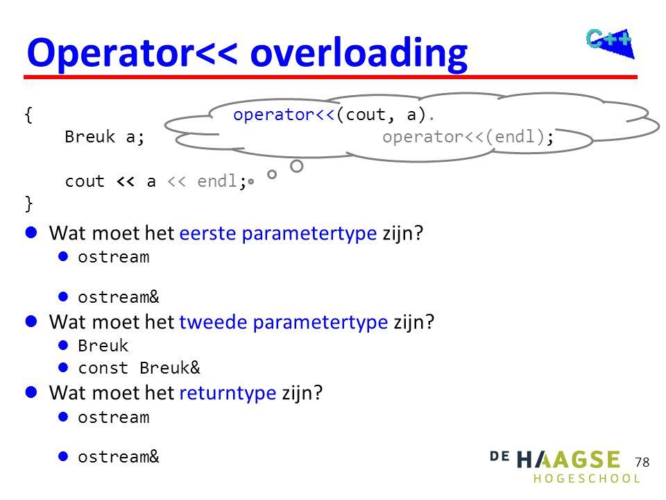 78 Operator<< overloading  Wat moet het eerste parametertype zijn?  ostream De uitvoer moet niet naar een kopietje van het beeldschermgeheugen.  os