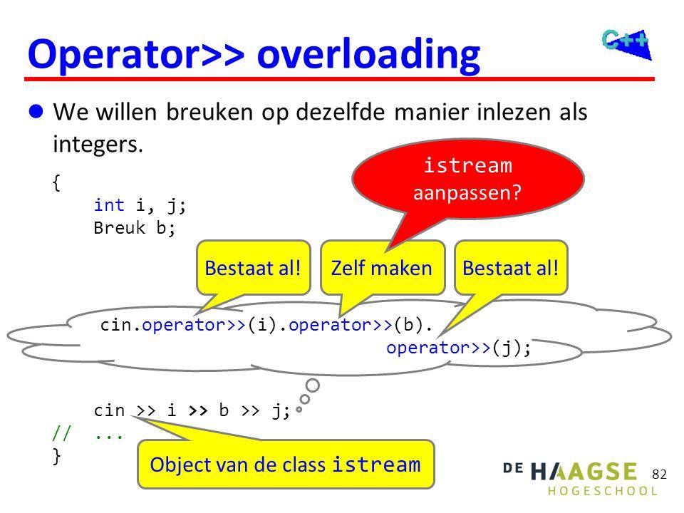 82 Operator>> overloading  We willen breuken op dezelfde manier inlezen als integers. { int i, j; Breuk b; cin >> i >> b >> j; //... } cin.operator>>