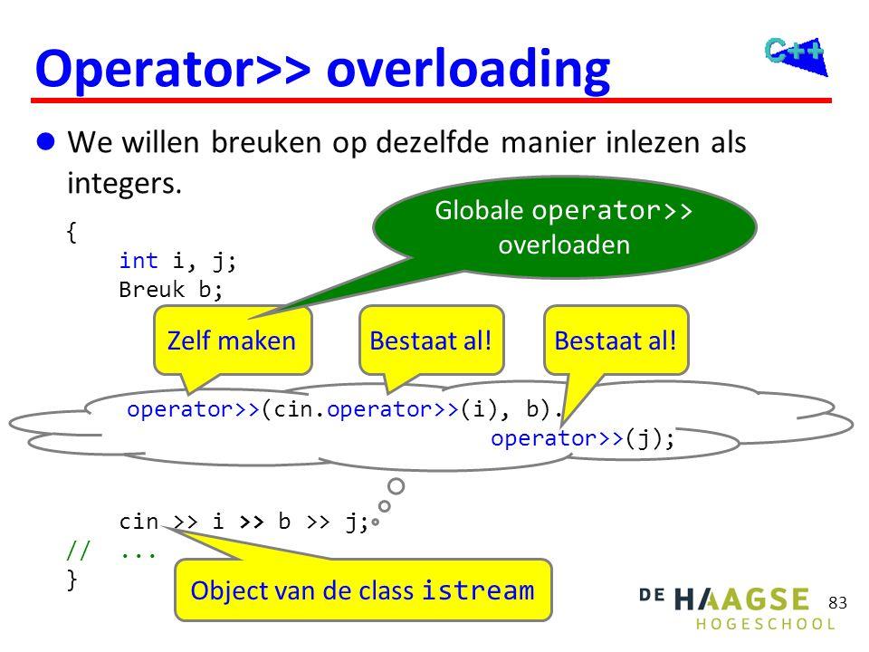 83 Operator>> overloading  We willen breuken op dezelfde manier inlezen als integers. { int i, j; Breuk b; cin >> i >> b >> j; //... } operator>>(cin