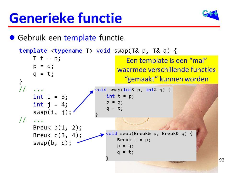 92 Generieke functie  Gebruik een template functie. template void swap(T& p, T& q) { T t = p; p = q; q = t; } //... int i = 3; int j = 4; swap(i, j);