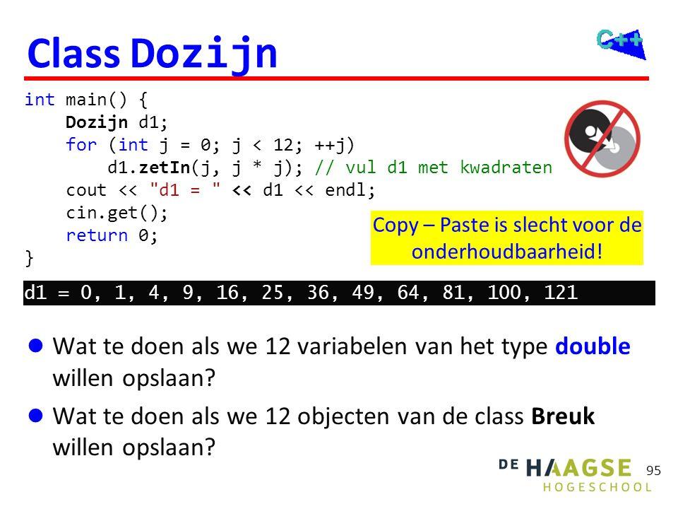 95 Copy – Paste is slecht voor de onderhoudbaarheid! Class Dozijn  Wat te doen als we 12 variabelen van het type double willen opslaan?  Wat te doen