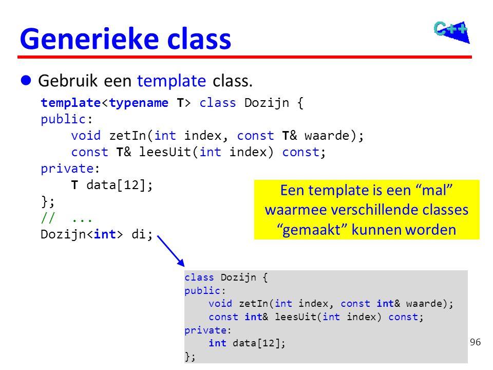 96 Generieke class  Gebruik een template class. template class Dozijn { public: void zetIn(int index, const T& waarde); const T& leesUit(int index) c