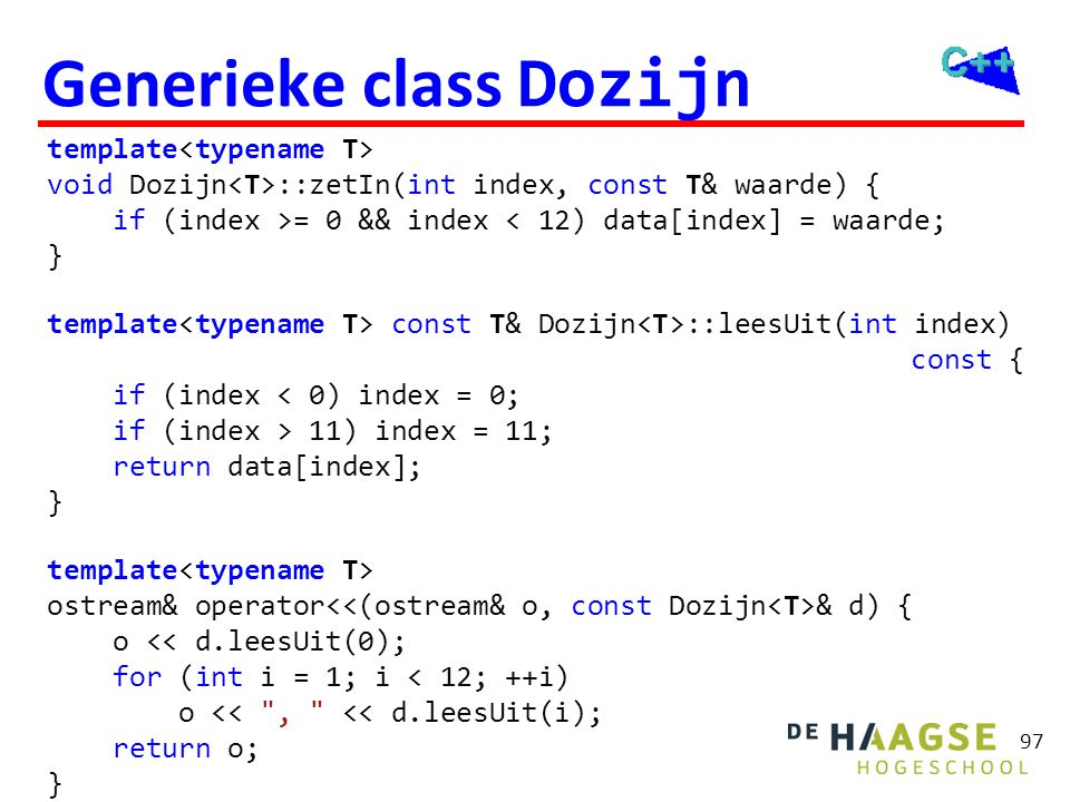 97 Generieke class Dozijn template void Dozijn ::zetIn(int index, const T& waarde) { if (index >= 0 && index < 12) data[index] = waarde; } template co
