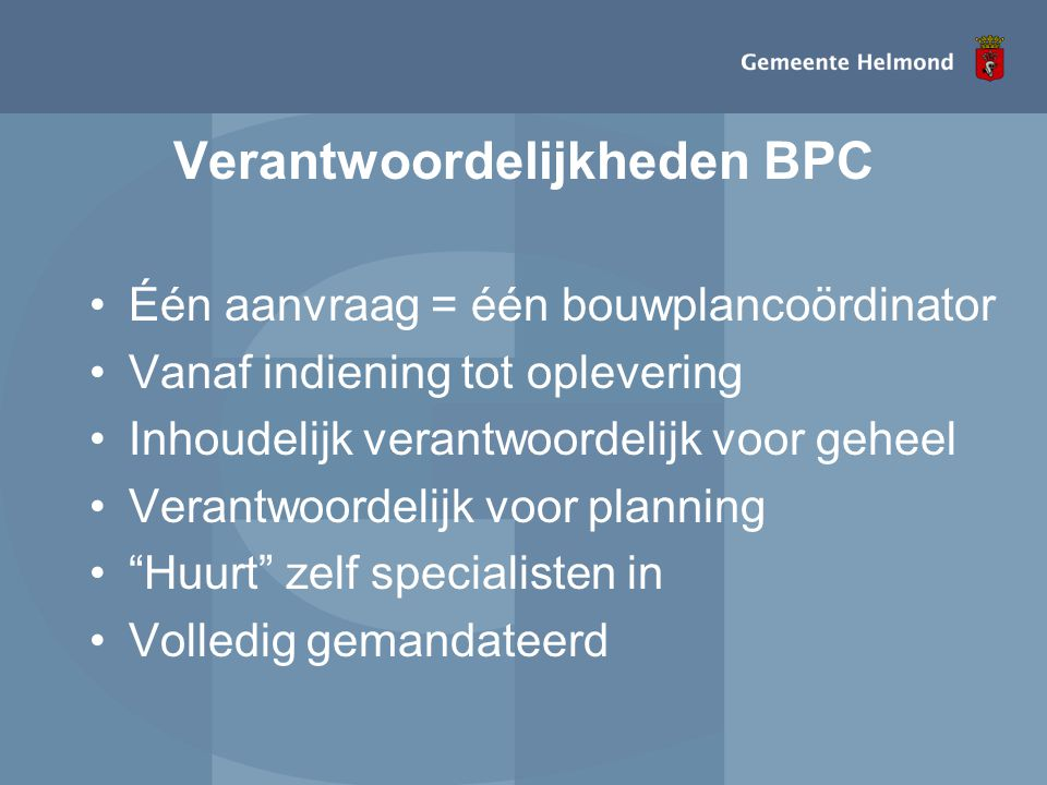 Verantwoordelijkheden BPC •Één aanvraag = één bouwplancoördinator •Vanaf indiening tot oplevering •Inhoudelijk verantwoordelijk voor geheel •Verantwoo