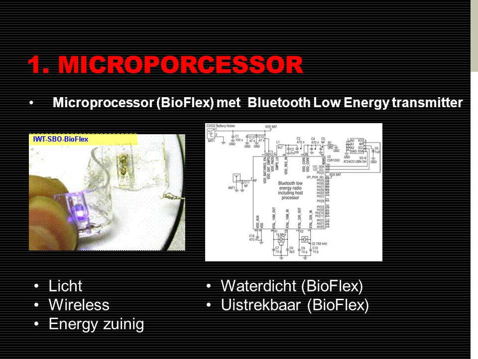 1. MICROPORCESSOR •Microprocessor (BioFlex) met Bluetooth Low Energy transmitter •Licht •Wireless •Energy zuinig •Waterdicht (BioFlex) •Uistrekbaar (B