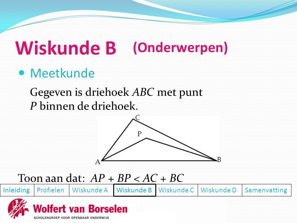 Wiskunde B  Meetkunde Toon aan dat: AP + BP < AC + BC Inleiding ProfielenWiskunde AWiskunde BWiskunde CWiskunde DSamenvatting Inleiding (Onderwerpen) Wiskunde B Gegeven is driehoek ABC met punt P binnen de driehoek.