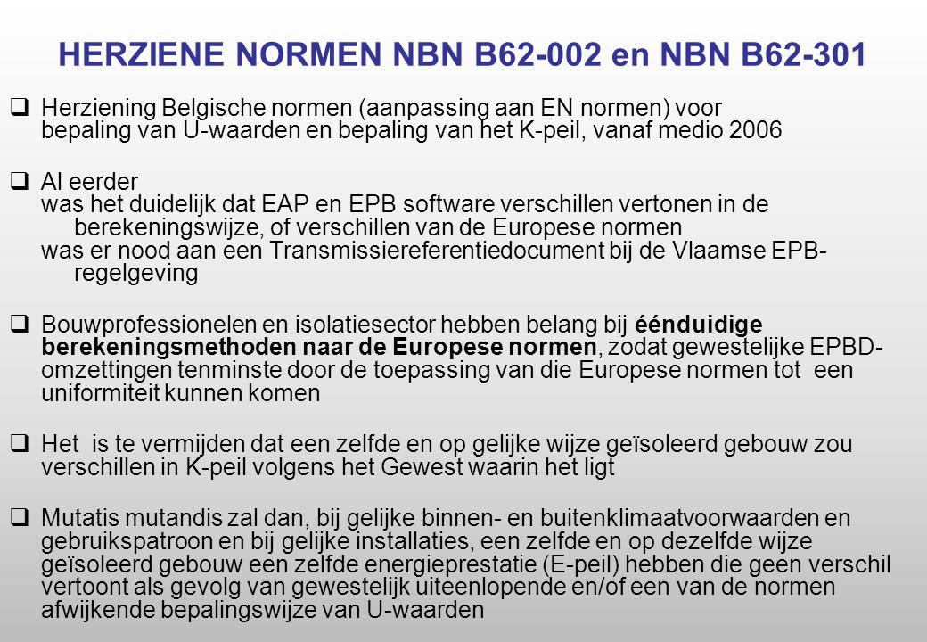 HERZIENE NORMEN NBN B62-002 en NBN B62-301  Herziening Belgische normen (aanpassing aan EN normen) voor bepaling van U-waarden en bepaling van het K-peil, vanaf medio 2006  Al eerder was het duidelijk dat EAP en EPB software verschillen vertonen in de berekeningswijze, of verschillen van de Europese normen was er nood aan een Transmissiereferentiedocument bij de Vlaamse EPB- regelgeving  Bouwprofessionelen en isolatiesector hebben belang bij éénduidige berekeningsmethoden naar de Europese normen, zodat gewestelijke EPBD- omzettingen tenminste door de toepassing van die Europese normen tot een uniformiteit kunnen komen  Het is te vermijden dat een zelfde en op gelijke wijze geïsoleerd gebouw zou verschillen in K-peil volgens het Gewest waarin het ligt  Mutatis mutandis zal dan, bij gelijke binnen- en buitenklimaatvoorwaarden en gebruikspatroon en bij gelijke installaties, een zelfde en op dezelfde wijze geïsoleerd gebouw een zelfde energieprestatie (E-peil) hebben die geen verschil vertoont als gevolg van gewestelijk uiteenlopende en/of een van de normen afwijkende bepalingswijze van U-waarden