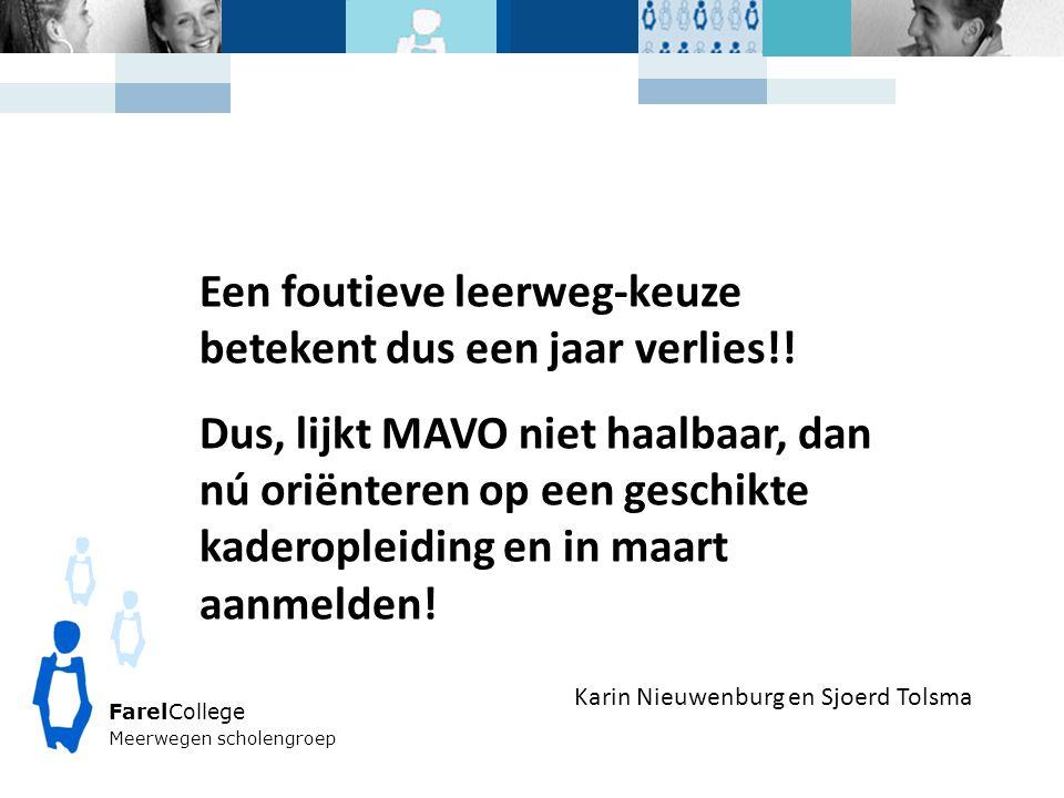 FarelCollege Meerwegen scholengroep Karin Nieuwenburg en Sjoerd Tolsma Een foutieve leerweg-keuze betekent dus een jaar verlies!! Dus, lijkt MAVO niet
