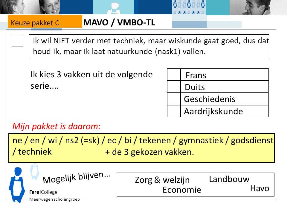 FarelCollege Meerwegen scholengroep Keuze pakket C Mijn pakket is daarom: ne / en / wi / ns2 (=sk) / ec / bi / tekenen / gymnastiek / godsdienst / techniek Zorg & welzijn Economie Mogelijk blijven… Landbouw Havo Ik kies 3 vakken uit de volgende serie....