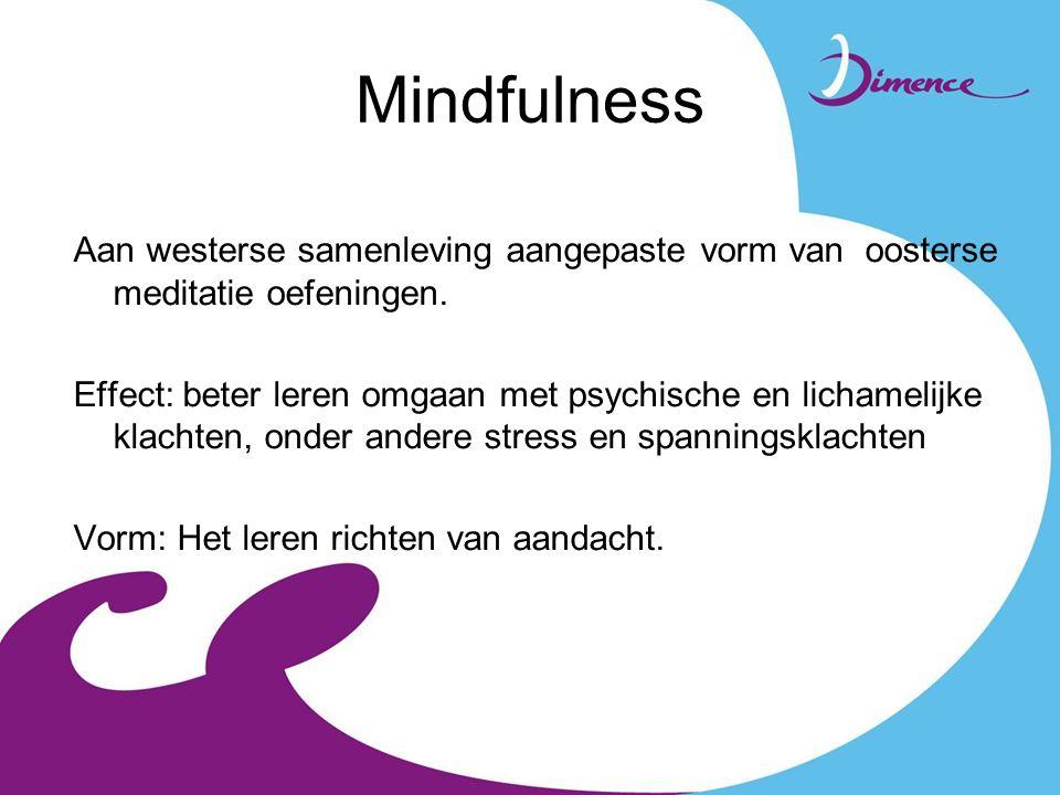 Mindfulness Aan westerse samenleving aangepaste vorm van oosterse meditatie oefeningen. Effect: beter leren omgaan met psychische en lichamelijke klac