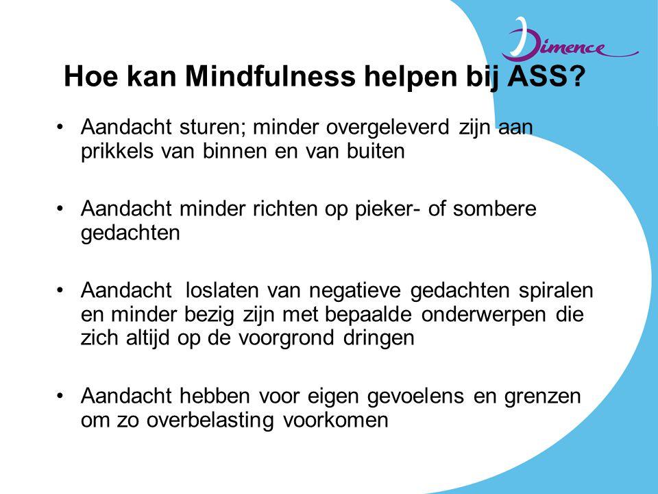 Hoe kan Mindfulness helpen bij ASS? •Aandacht sturen; minder overgeleverd zijn aan prikkels van binnen en van buiten •Aandacht minder richten op pieke