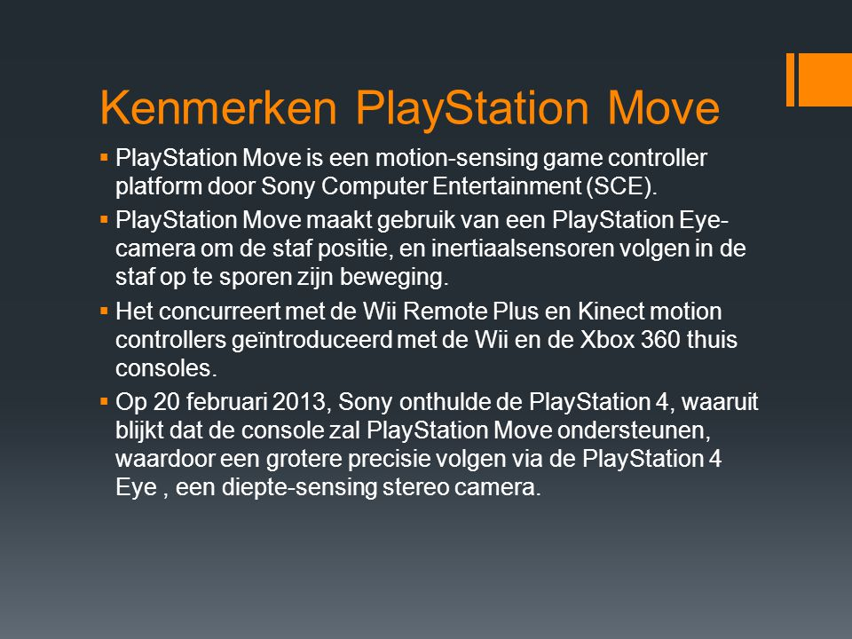 Kenmerken PlayStation Move  PlayStation Move is een motion-sensing game controller platform door Sony Computer Entertainment (SCE).  PlayStation Mov