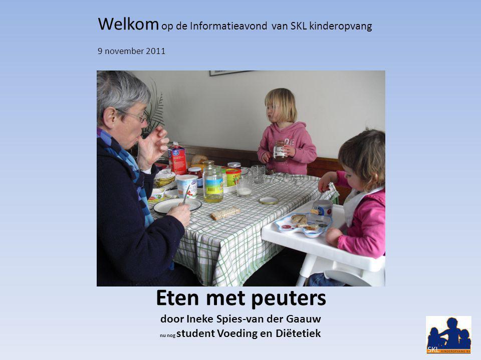 Eten met peuters door Ineke Spies-van der Gaauw nu nog student Voeding en Diëtetiek Welkom op de Informatieavond van SKL kinderopvang 9 november 2011