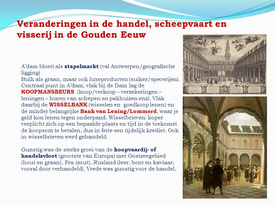 Veranderingen in de handel, scheepvaart en visserij in de Gouden Eeuw A'dam bloeit als stapelmarkt (val Antwerpen/geografische ligging) Bulk als graan