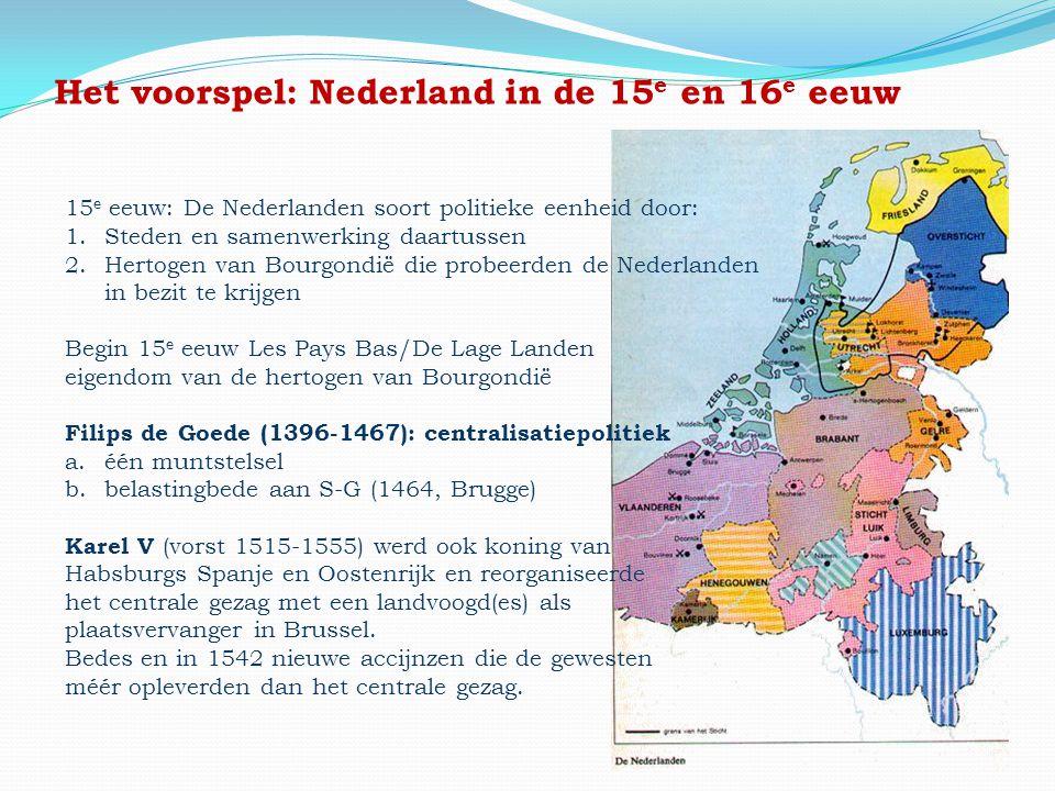 Het voorspel: Nederland in de 15 e en 16 e eeuw 15 e eeuw: De Nederlanden soort politieke eenheid door: 1.Steden en samenwerking daartussen 2.Hertogen