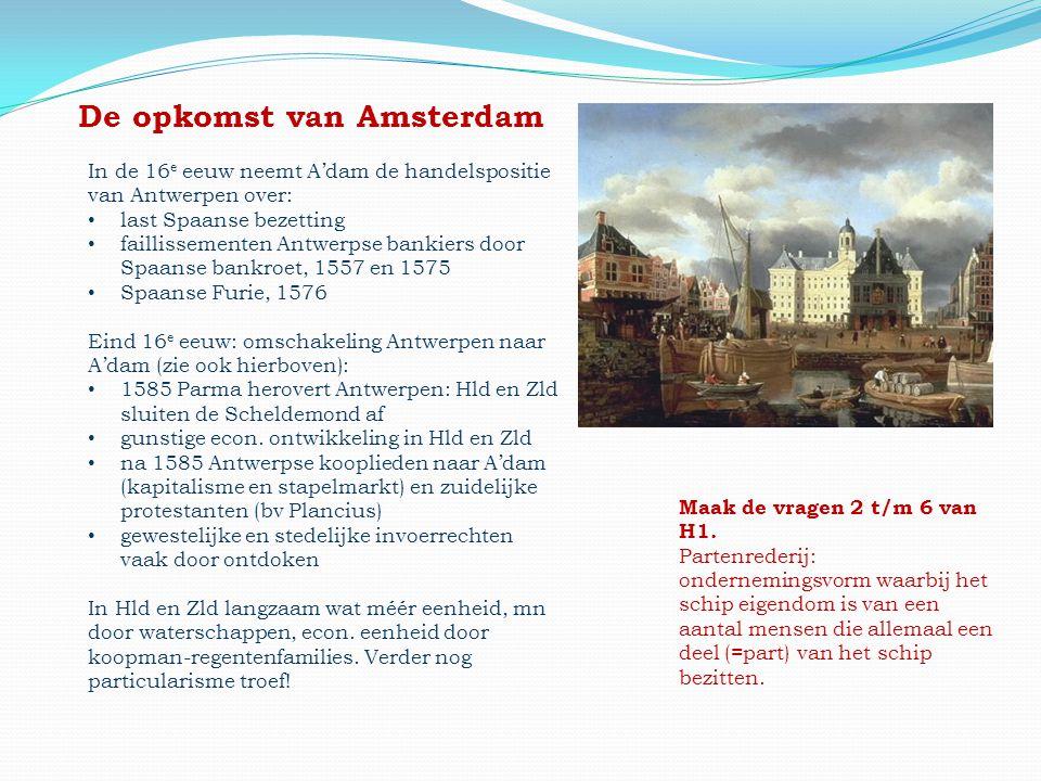 De opkomst van Amsterdam In de 16 e eeuw neemt A'dam de handelspositie van Antwerpen over: • last Spaanse bezetting • faillissementen Antwerpse bankie