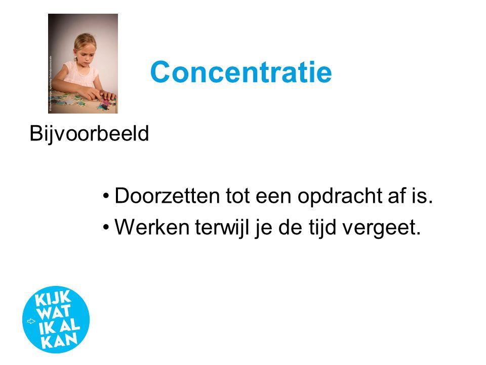 Concentratie Bijvoorbeeld •Doorzetten tot een opdracht af is. •Werken terwijl je de tijd vergeet.