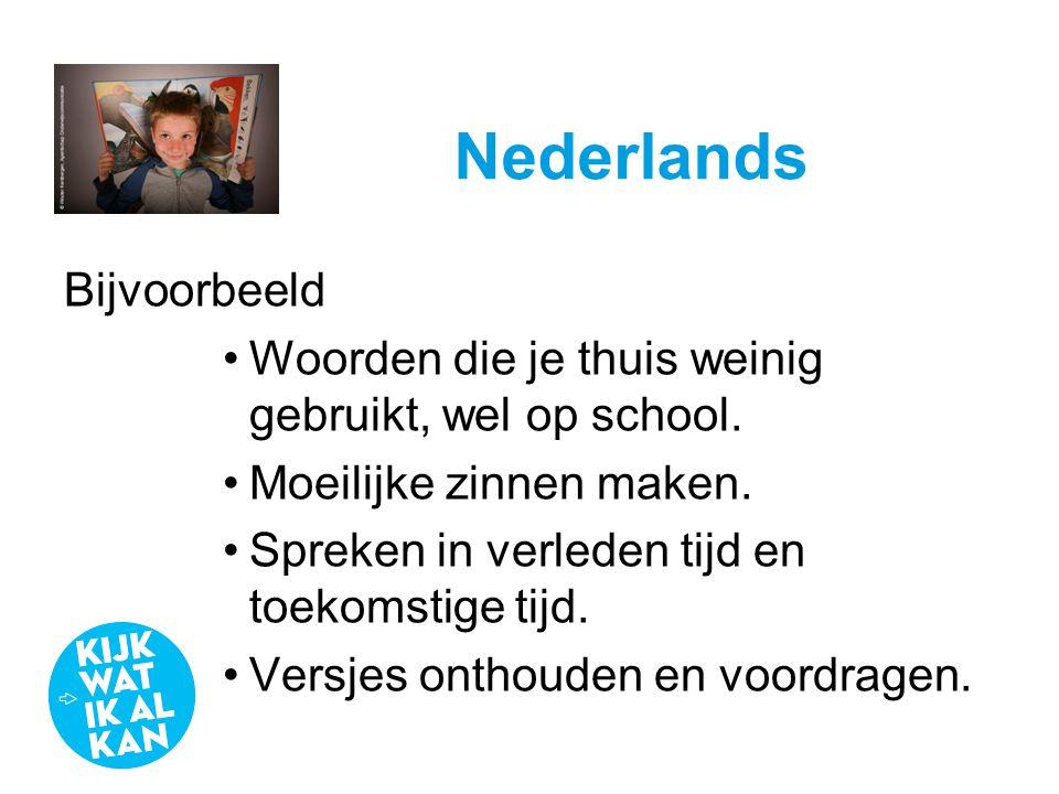 Nederlands Bijvoorbeeld •Woorden die je thuis weinig gebruikt, wel op school. •Moeilijke zinnen maken. •Spreken in verleden tijd en toekomstige tijd.