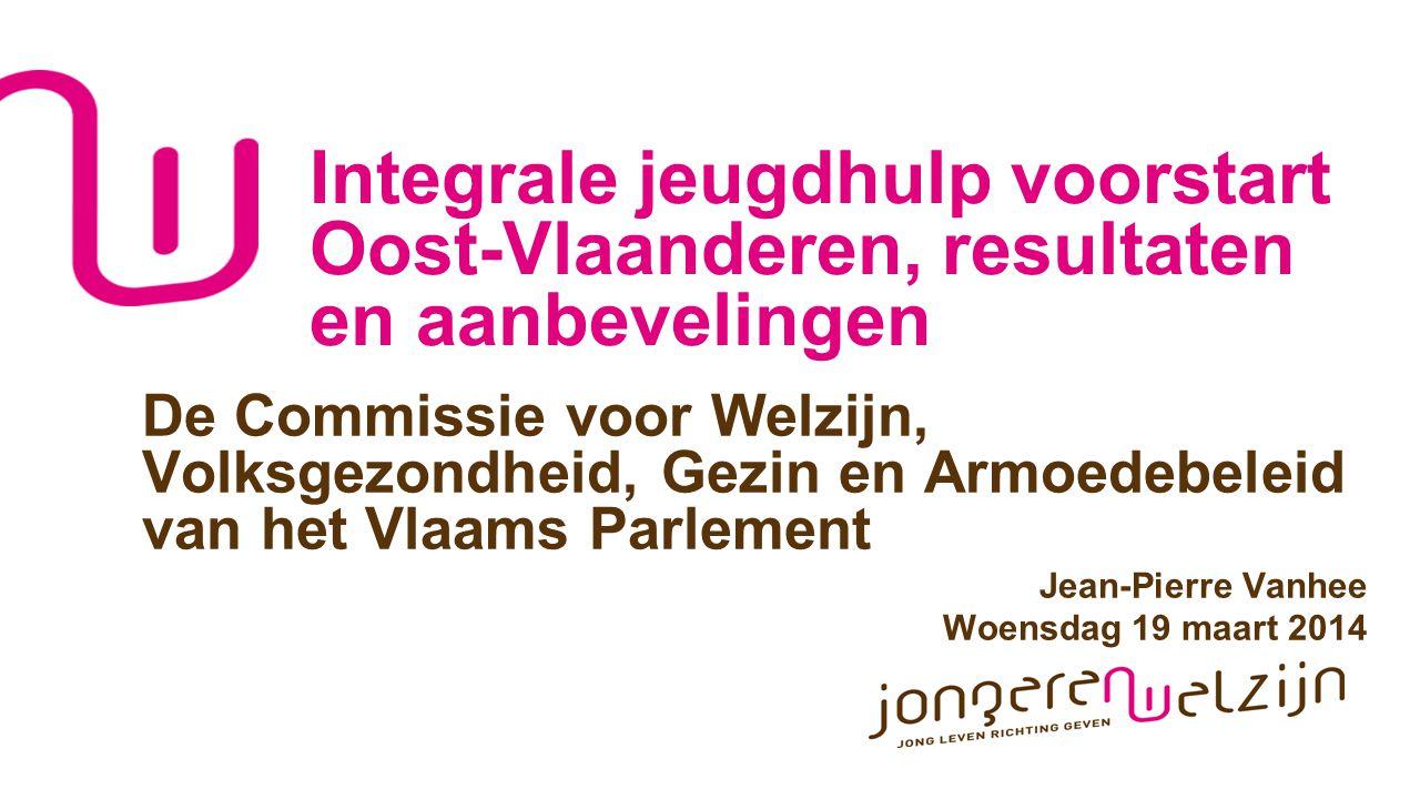 Integrale jeugdhulp voorstart Oost-Vlaanderen, resultaten en aanbevelingen De Commissie voor Welzijn, Volksgezondheid, Gezin en Armoedebeleid van het Vlaams Parlement Jean-Pierre Vanhee Woensdag 19 maart 2014