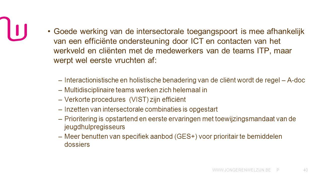 WWW.JONGERENWELZIJN.BE P •Goede werking van de intersectorale toegangspoort is mee afhankelijk van een efficiënte ondersteuning door ICT en contacten van het werkveld en cliënten met de medewerkers van de teams ITP, maar werpt wel eerste vruchten af: –Interactionistische en holistische benadering van de cliënt wordt de regel – A-doc –Multidisciplinaire teams werken zich helemaal in –Verkorte procedures (VIST) zijn efficiënt –Inzetten van intersectorale combinaties is opgestart –Prioritering is opstartend en eerste ervaringen met toewijzingsmandaat van de jeugdhulpregisseurs –Meer benutten van specifiek aanbod (GES+) voor prioritair te bemiddelen dossiers 40