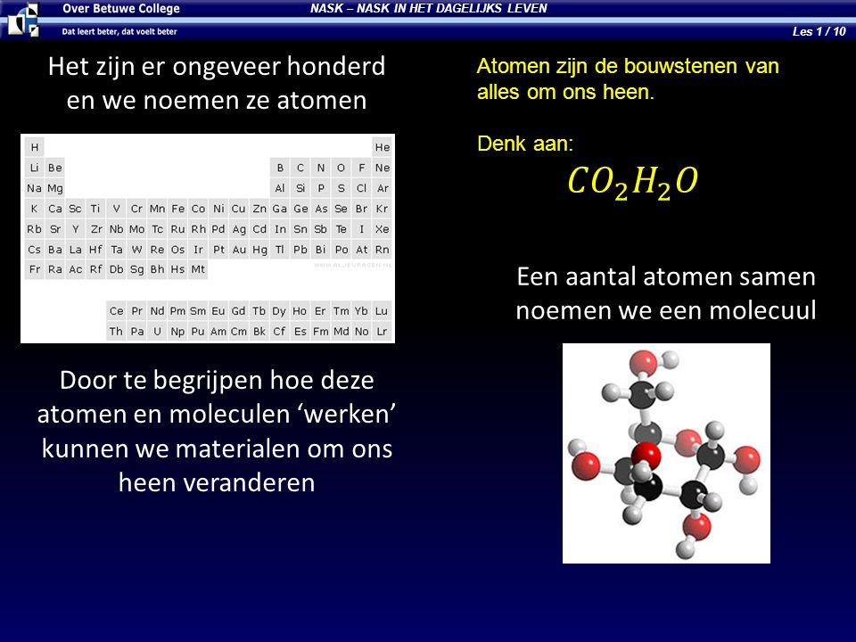 NASK – NASK IN HET DAGELIJKS LEVEN Het zijn er ongeveer honderd en we noemen ze atomen Een aantal atomen samen noemen we een molecuul Door te begrijpe