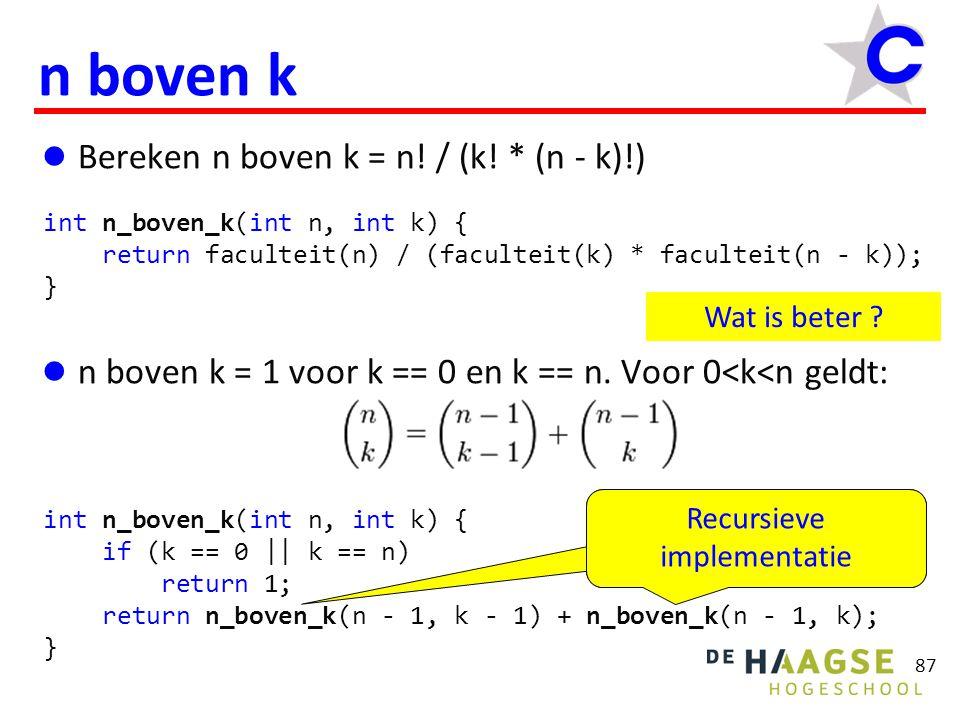 88 Recursieve aanroep (voorbeeld) int n_boven_k(int n, int k) { if (k == 0 || k == n) return 1; return n_boven_k(n - 1, k - 1) + n_boven_k(n - 1, k); } int j = n_boven_k(4, 2); return n_boven_k(3, 1) + n_boven_k(3, 2); return n_boven_k(2, 0) + n_boven_k(2, 1); return 1; return 1 + n_boven_k(2, 1); return n_boven_k(1, 0) + n_boven_k(1, 1); return 1; return 1 + n_boven_k(1, 1); return 1 + 1; return 1 + 2; return 3 + n_boven_k(3, 2); Maak zelf af!