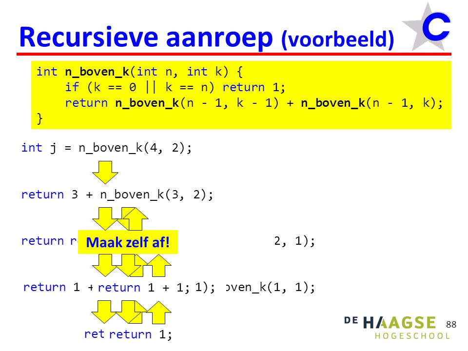 88 Recursieve aanroep (voorbeeld) int n_boven_k(int n, int k) { if (k == 0 || k == n) return 1; return n_boven_k(n - 1, k - 1) + n_boven_k(n - 1, k);