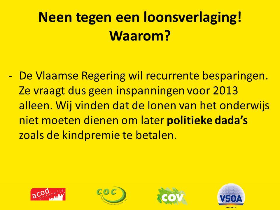 Neen tegen een loonsverlaging! Waarom? -De Vlaamse Regering wil recurrente besparingen. Ze vraagt dus geen inspanningen voor 2013 alleen. Wij vinden d