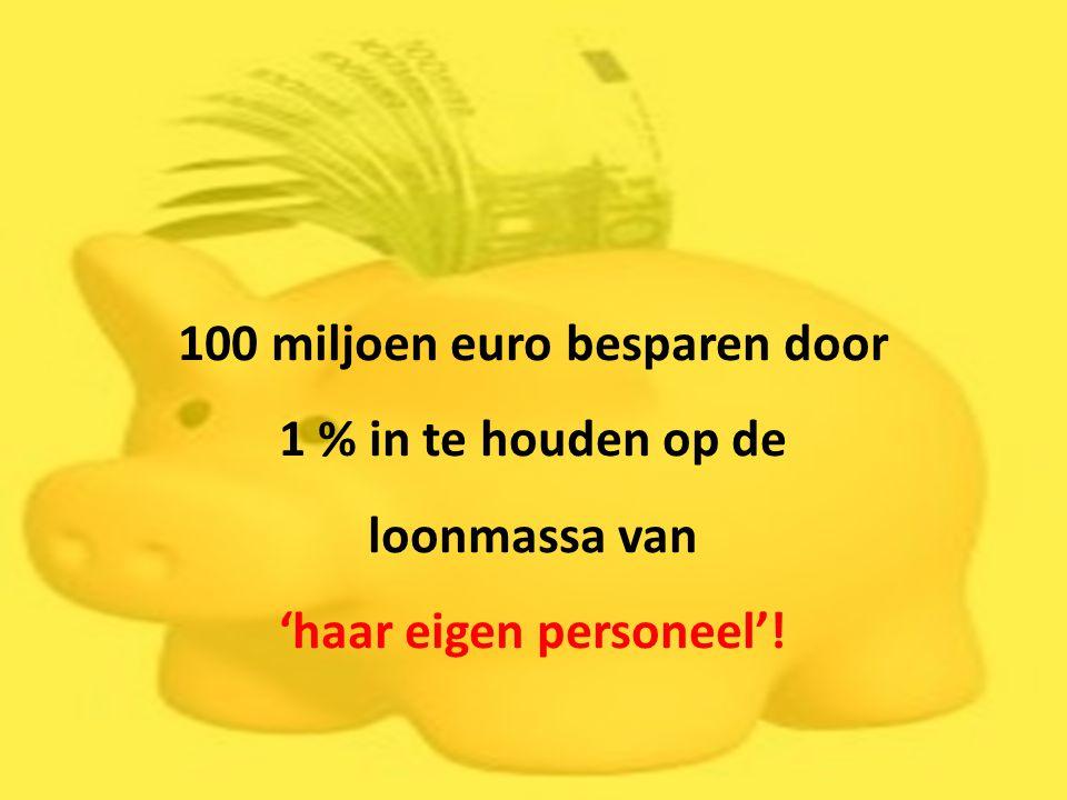 100 miljoen euro besparen door 1 % in te houden op de loonmassa van 'haar eigen personeel'!