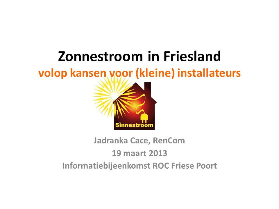 Zonnestroom in Friesland volop kansen voor (kleine) installateurs Jadranka Cace, RenCom 19 maart 2013 Informatiebijeenkomst ROC Friese Poort