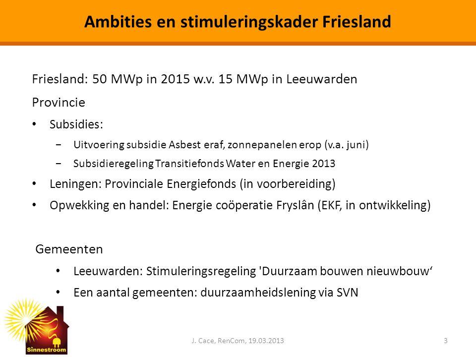 Ambities en stimuleringskader Friesland J. Cace, RenCom, 19.03.20133 Friesland: 50 MWp in 2015 w.v. 15 MWp in Leeuwarden Provincie • Subsidies: −Uitvo