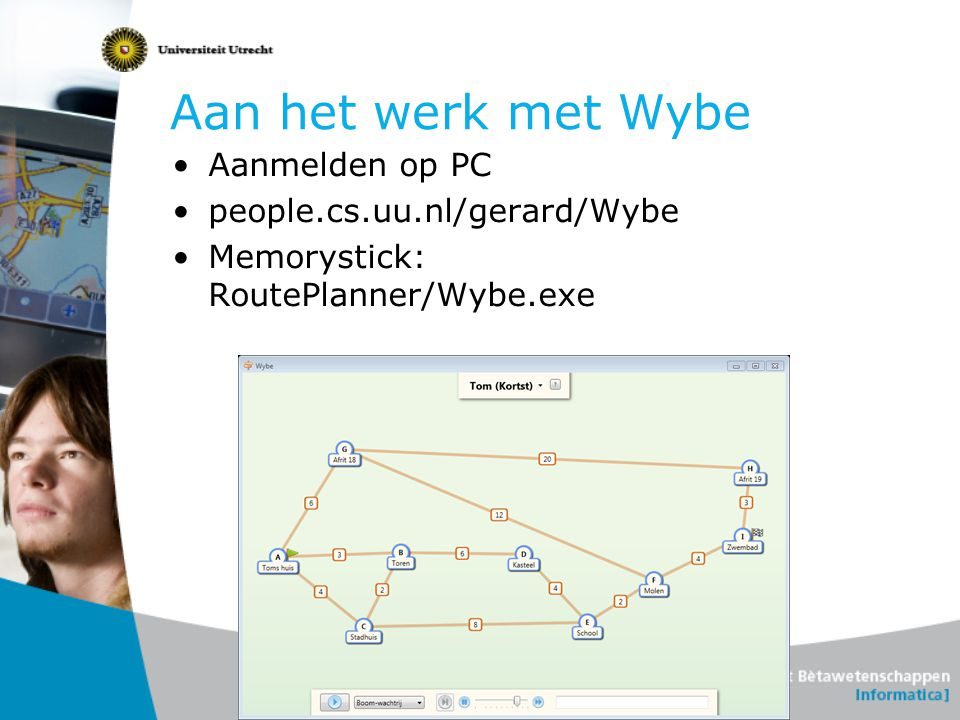 Aan het werk met Wybe •Aanmelden op PC •people.cs.uu.nl/gerard/Wybe •Memorystick: RoutePlanner/Wybe.exe