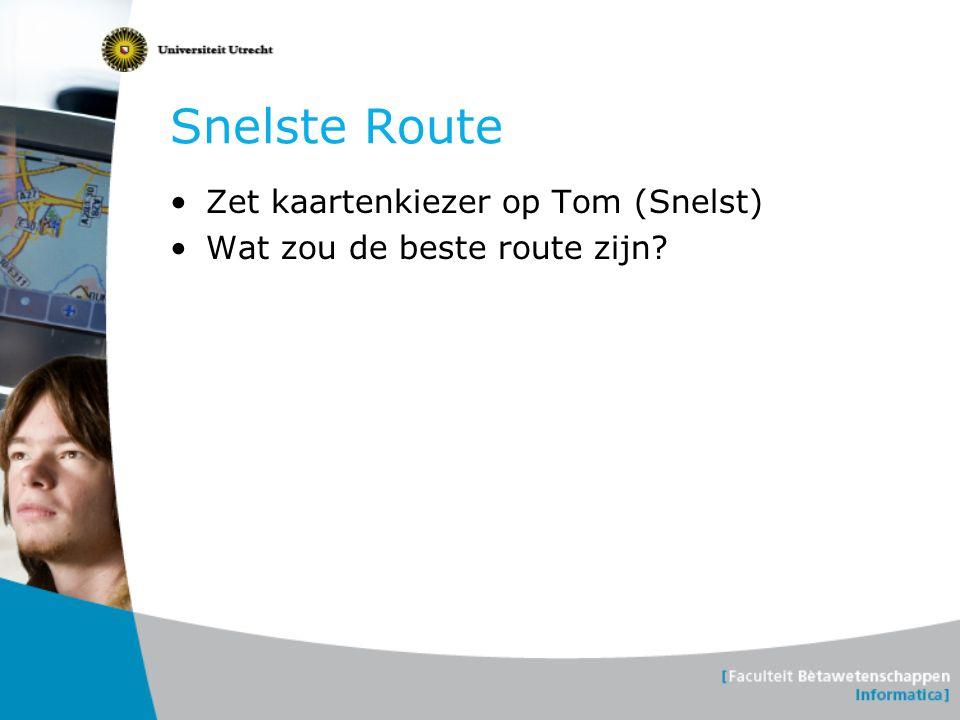 Snelste Route •Zet kaartenkiezer op Tom (Snelst) •Wat zou de beste route zijn?