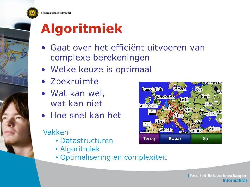 Algoritmiek •Gaat over het efficiënt uitvoeren van complexe berekeningen •Welke keuze is optimaal •Zoekruimte •Wat kan wel, wat kan niet •Hoe snel kan